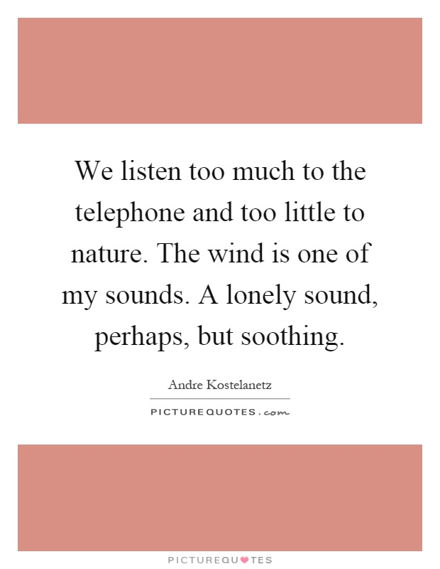 We listen too much to the telephone and too little to nature. The wind is one of my sounds. A lonely sound, perhaps, but soothing Picture Quote #1