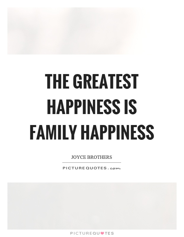 family happiness Love 'em or hate 'em, family really matters in shaping happiness and well-being people are directly influenced by the quantity and quality of family interactions—phone calls between mothers and daughters, extended family vacations, visits with in-laws, and perhaps later, time with grams and .