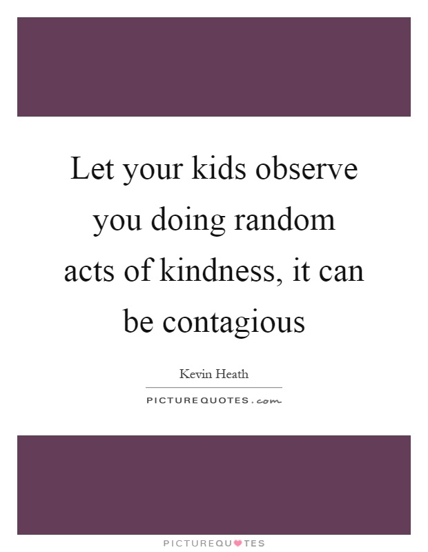 Let your kids observe you doing random acts of kindness, it can be contagious Picture Quote #1