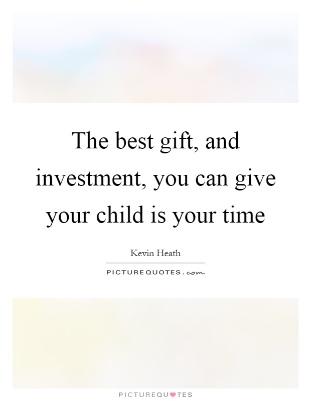 The best gift, and investment, you can give your child is your time Picture Quote #1