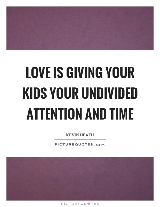 Love is giving your kids your undivided attention and time Picture Quote #1
