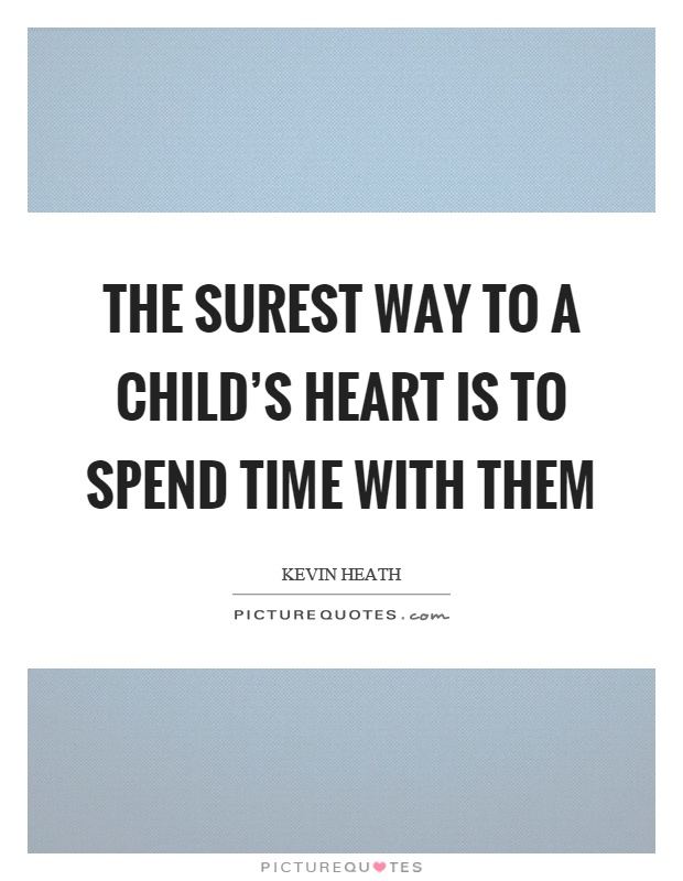 The surest way to a child's heart is to spend time with them Picture Quote #1