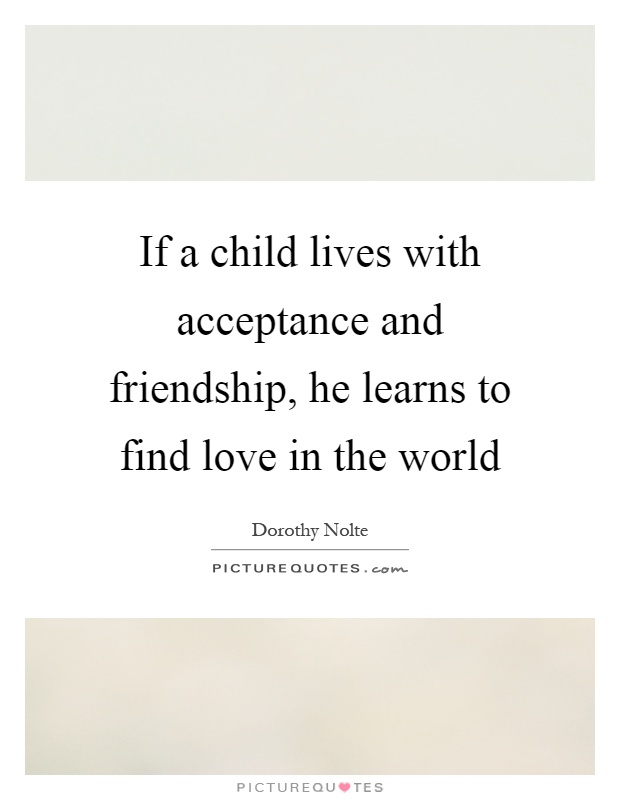 If a child lives with acceptance and friendship, he learns to find love in the world Picture Quote #1