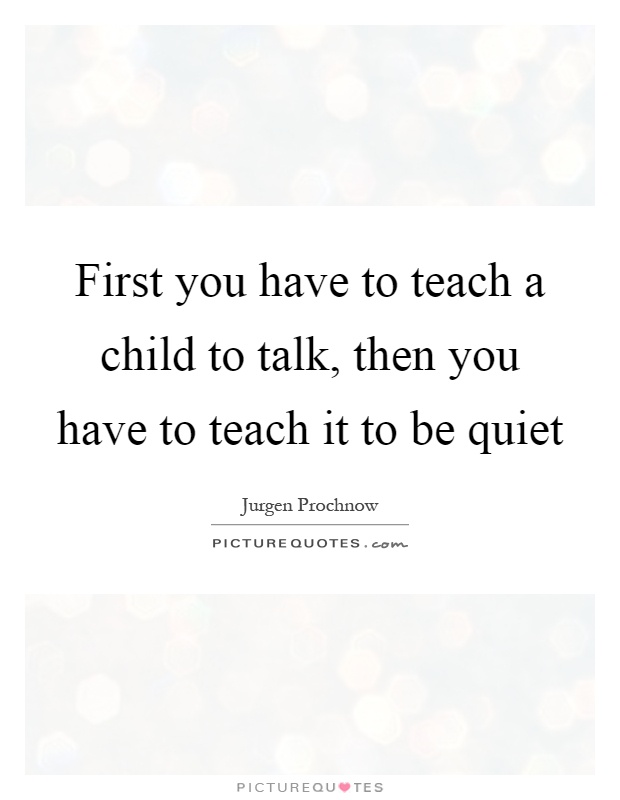 First you have to teach a child to talk, then you have to teach it to be quiet Picture Quote #1