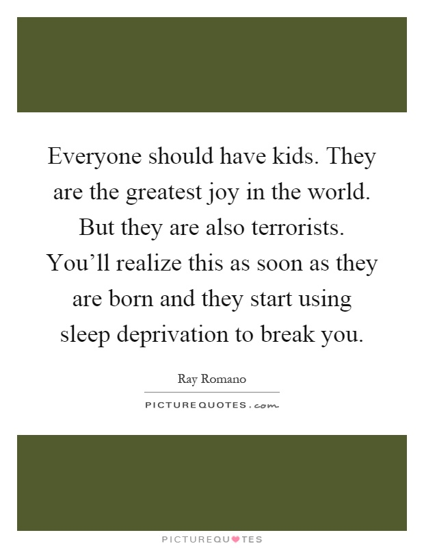 Everyone should have kids. They are the greatest joy in the world. But they are also terrorists. You'll realize this as soon as they are born and they start using sleep deprivation to break you Picture Quote #1