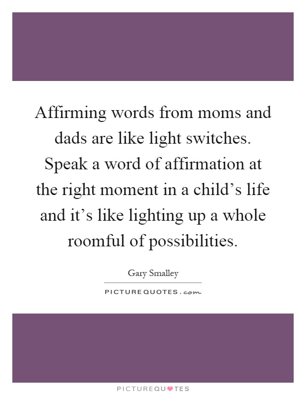 Affirming words from moms and dads are like light switches. Speak a word of affirmation at the right moment in a child's life and it's like lighting up a whole roomful of possibilities Picture Quote #1