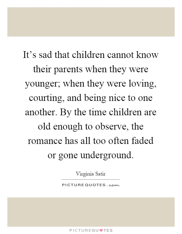 It's sad that children cannot know their parents when they were younger; when they were loving, courting, and being nice to one another. By the time children are old enough to observe, the romance has all too often faded or gone underground Picture Quote #1