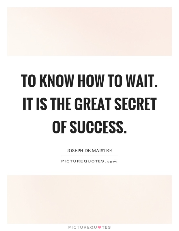 To know how to wait. It is the great secret of success Picture Quote #1