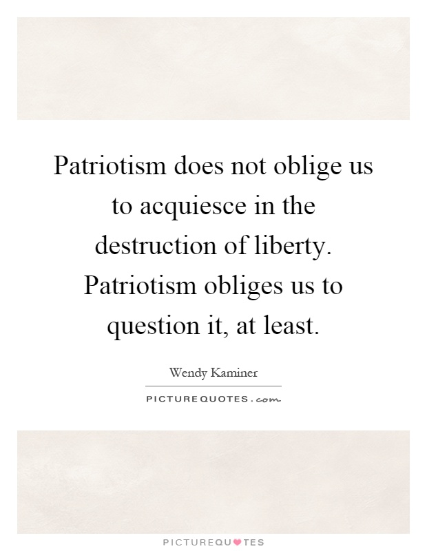 Patriotism does not oblige us to acquiesce in the destruction of liberty. Patriotism obliges us to question it, at least Picture Quote #1