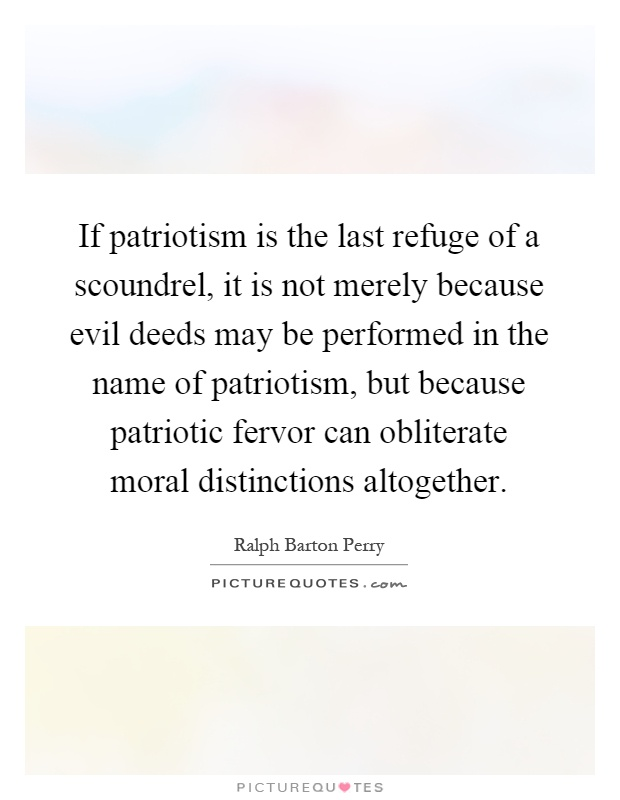 If patriotism is the last refuge of a scoundrel, it is not merely because evil deeds may be performed in the name of patriotism, but because patriotic fervor can obliterate moral distinctions altogether Picture Quote #1
