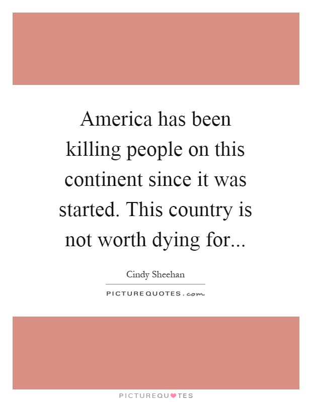 America has been killing people on this continent since it was started. This country is not worth dying for Picture Quote #1