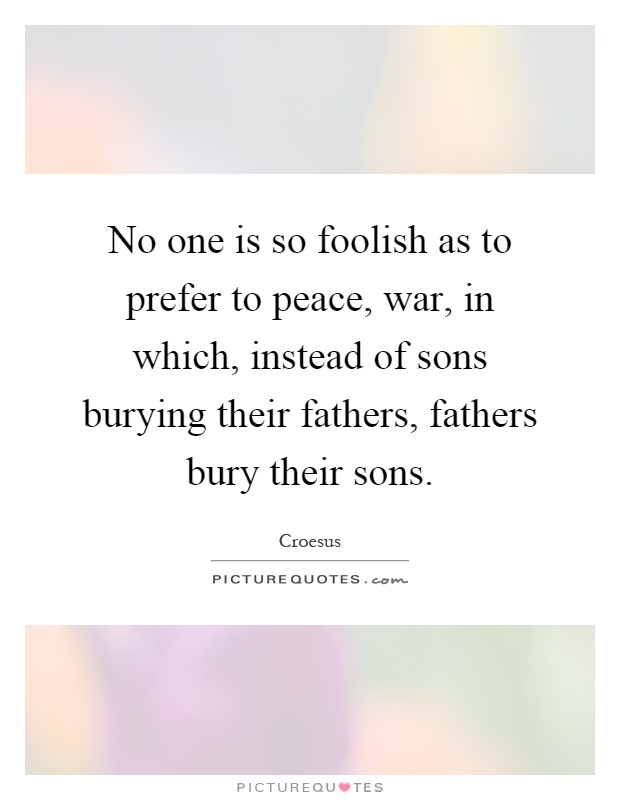 No one is so foolish as to prefer to peace, war, in which, instead of sons burying their fathers, fathers bury their sons Picture Quote #1