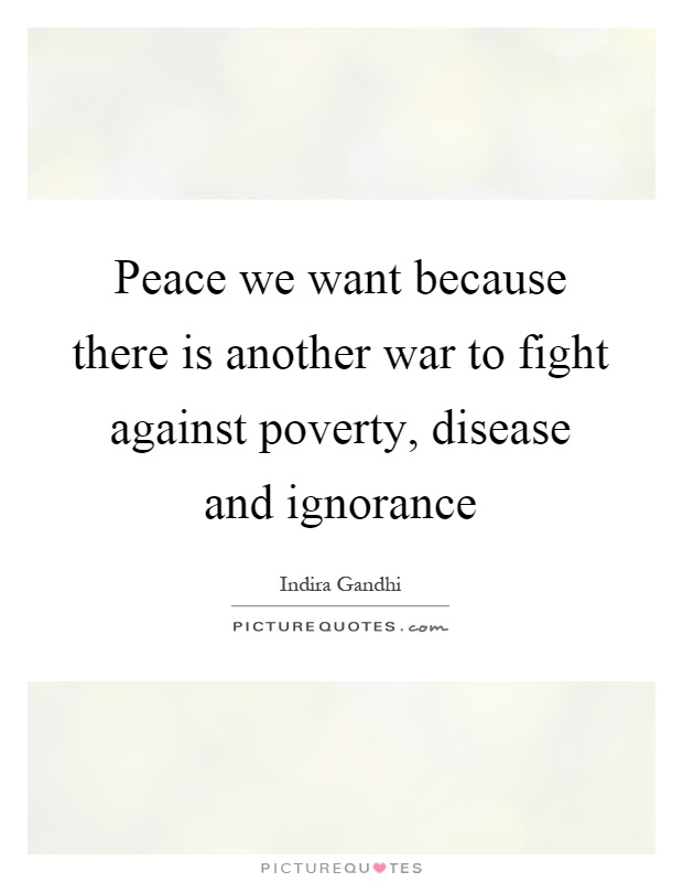 Peace we want because there is another war to fight against poverty, disease and ignorance Picture Quote #1