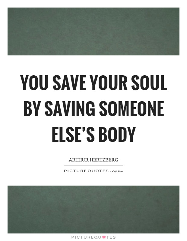 You save your soul by saving someone else's body Picture Quote #1