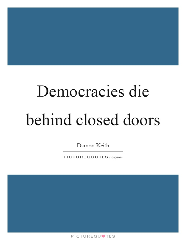 Democracies die behind closed doors Picture Quote #1
