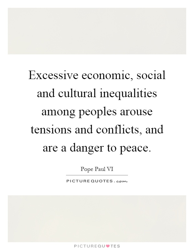 Excessive economic, social and cultural inequalities among peoples arouse tensions and conflicts, and are a danger to peace Picture Quote #1
