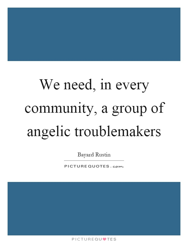 We need, in every community, a group of angelic troublemakers Picture Quote #1