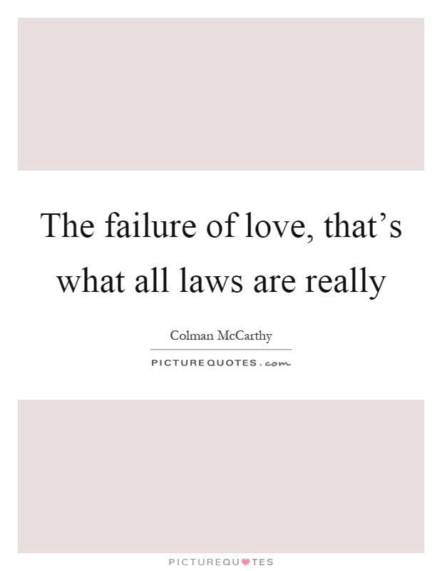The failure of love, that's what all laws are really Picture Quote #1