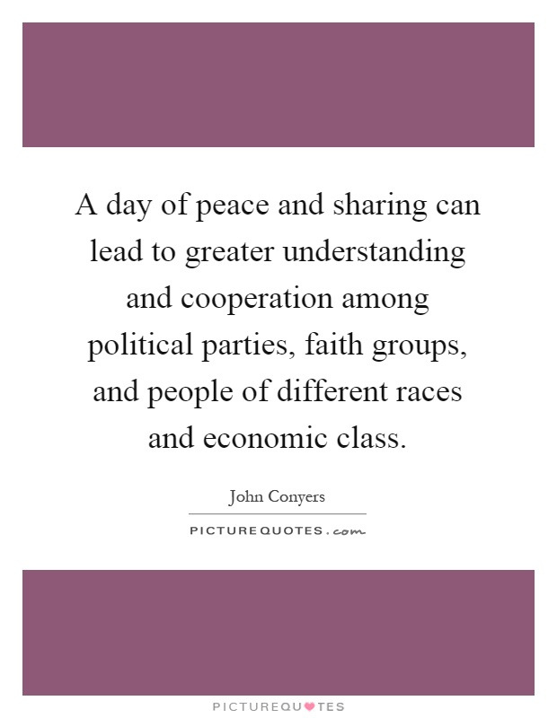 A day of peace and sharing can lead to greater understanding and cooperation among political parties, faith groups, and people of different races and economic class Picture Quote #1
