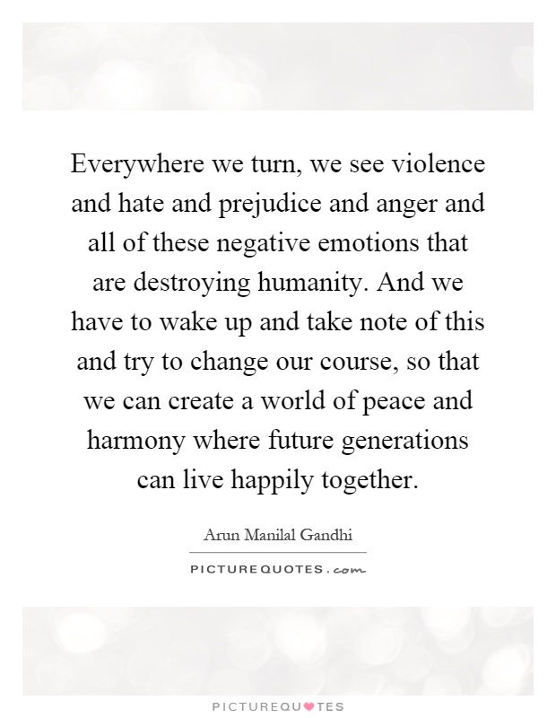 Everywhere we turn, we see violence and hate and prejudice and anger and all of these negative emotions that are destroying humanity. And we have to wake up and take note of this and try to change our course, so that we can create a world of peace and harmony where future generations can live happily together Picture Quote #1