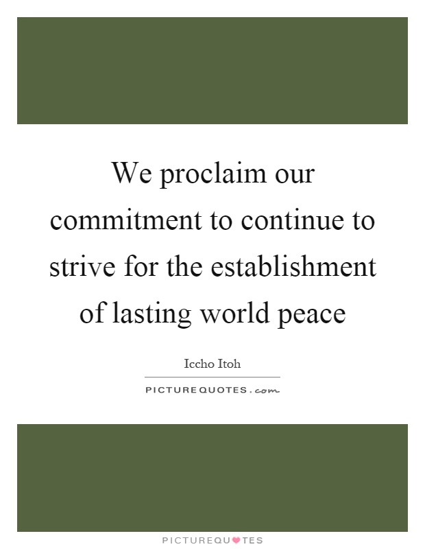 We proclaim our commitment to continue to strive for the establishment of lasting world peace Picture Quote #1
