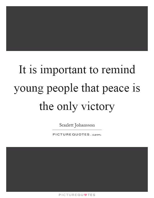 It is important to remind young people that peace is the only victory Picture Quote #1