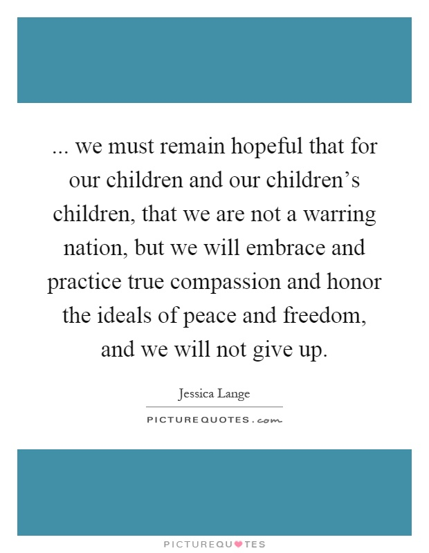 ... we must remain hopeful that for our children and our children's children, that we are not a warring nation, but we will embrace and practice true compassion and honor the ideals of peace and freedom, and we will not give up Picture Quote #1
