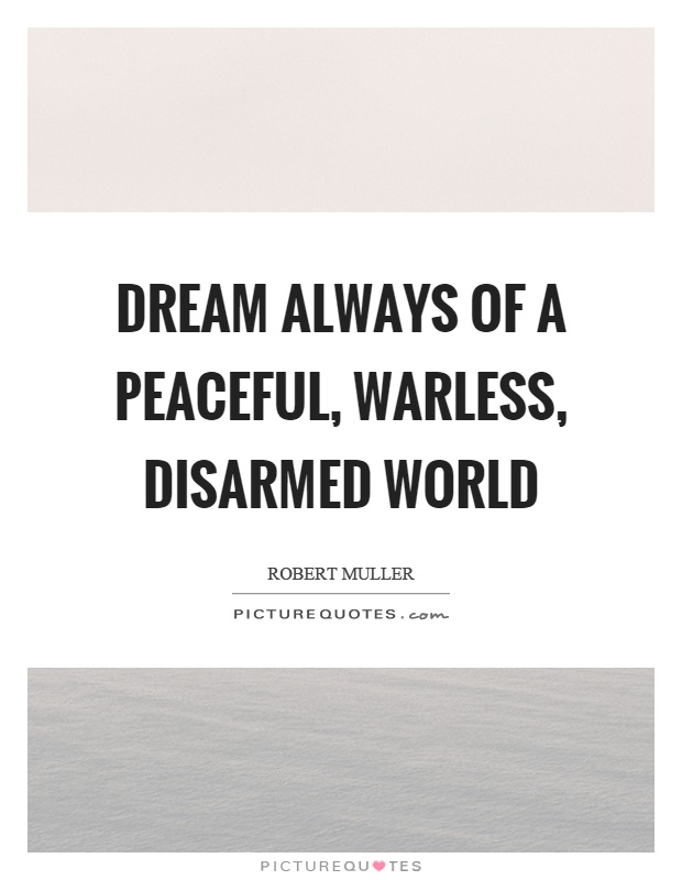 Dream always of a peaceful, warless, disarmed world Picture Quote #1