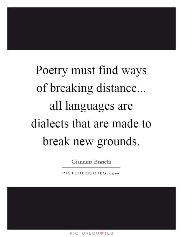 Poetry must find ways of breaking distance... all languages are dialects that are made to break new grounds Picture Quote #1