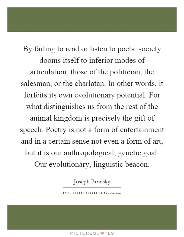 By failing to read or listen to poets, society dooms itself to inferior modes of articulation, those of the politician, the salesman, or the charlatan. In other words, it forfeits its own evolutionary potential. For what distinguishes us from the rest of the animal kingdom is precisely the gift of speech. Poetry is not a form of entertainment and in a certain sense not even a form of art, but it is our anthropological, genetic goal. Our evolutionary, linguistic beacon Picture Quote #1