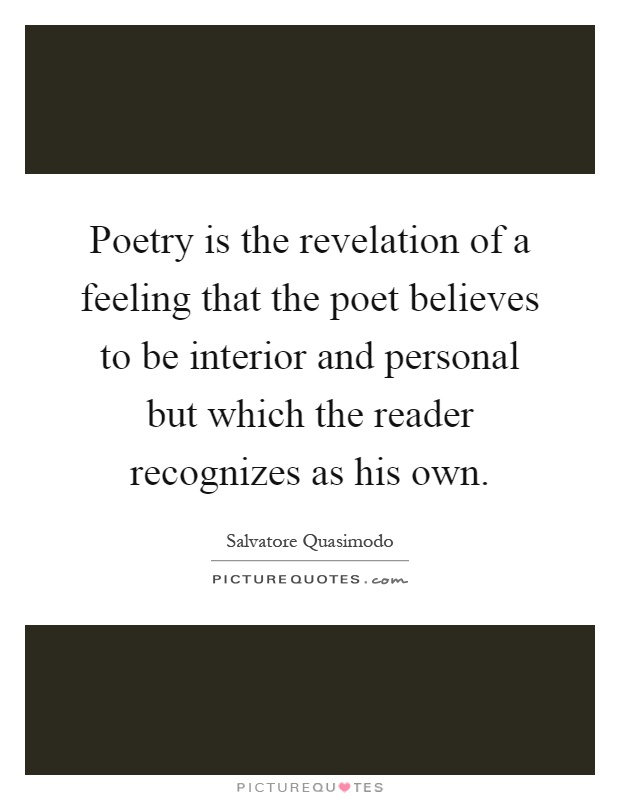 Poetry is the revelation of a feeling that the poet believes to be interior and personal but which the reader recognizes as his own Picture Quote #1