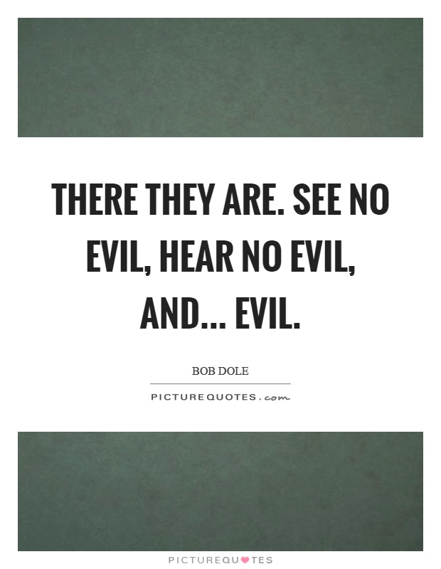 There they are. See no evil, hear no evil, and... evil Picture Quote #1