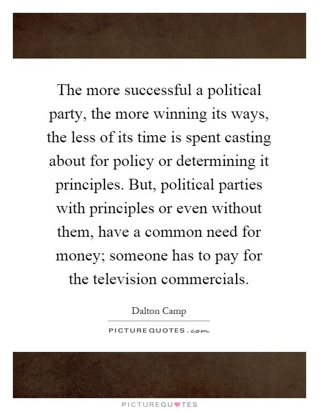 The more successful a political party, the more winning its ways, the less of its time is spent casting about for policy or determining it principles. But, political parties with principles or even without them, have a common need for money; someone has to pay for the television commercials Picture Quote #1