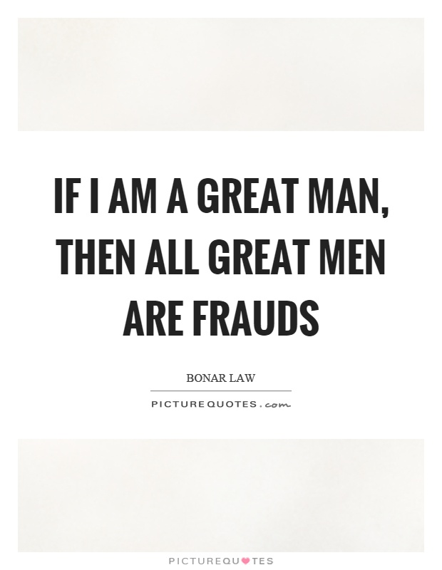 If I am a great man, then all great men are frauds Picture Quote #1