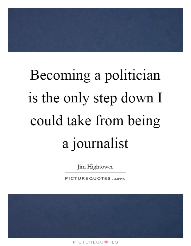 Becoming a politician is the only step down I could take from being a journalist Picture Quote #1
