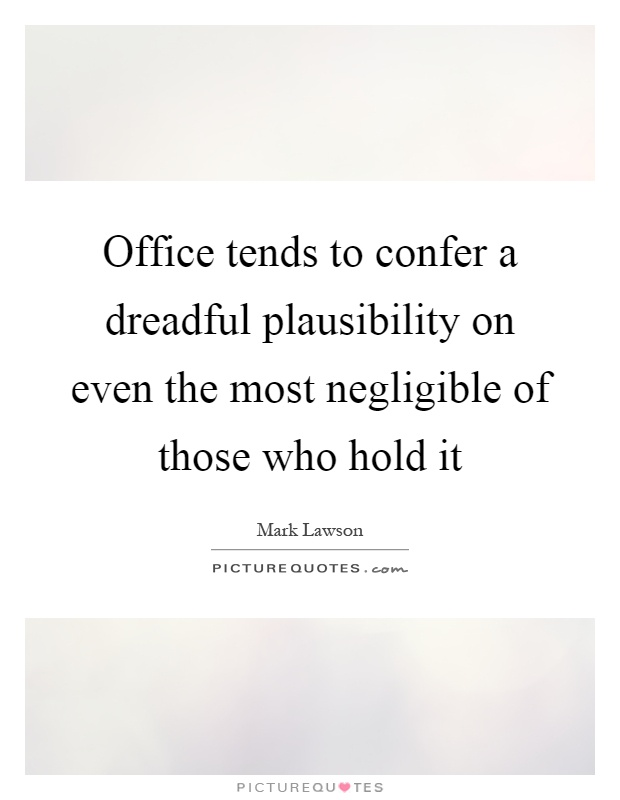 Office tends to confer a dreadful plausibility on even the most negligible of those who hold it Picture Quote #1