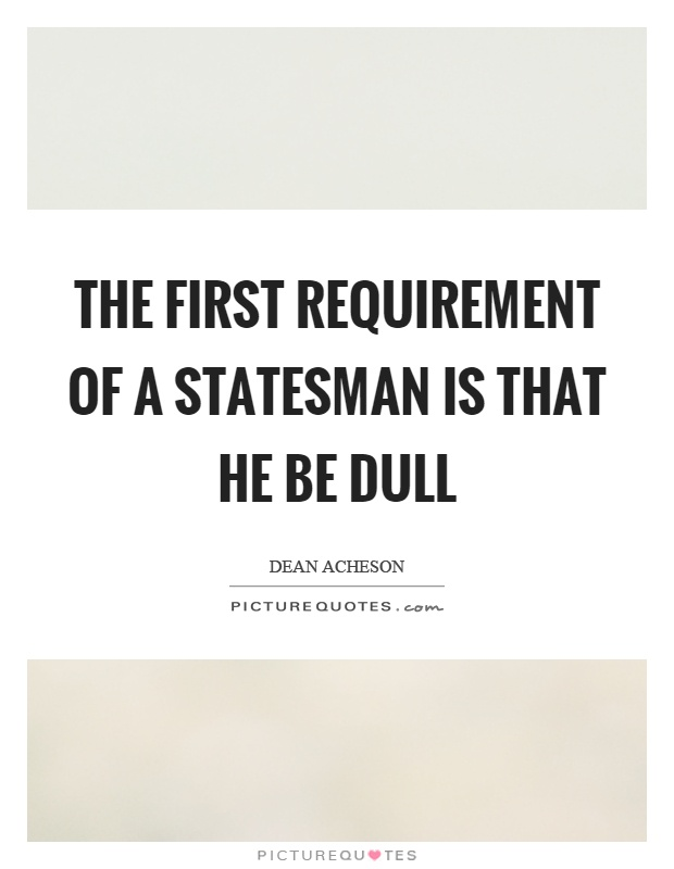 The first requirement of a statesman is that he be dull Picture Quote #1