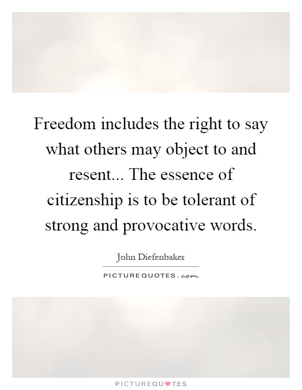 Freedom includes the right to say what others may object to and resent... The essence of citizenship is to be tolerant of strong and provocative words Picture Quote #1