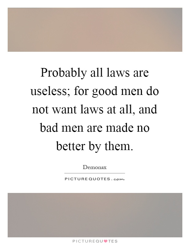 Probably all laws are useless; for good men do not want laws at all, and bad men are made no better by them Picture Quote #1