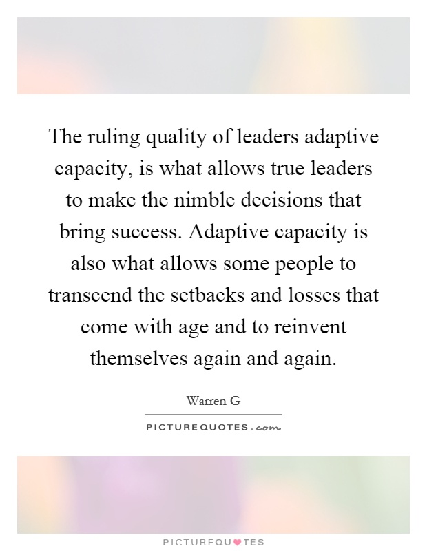 The ruling quality of leaders adaptive capacity, is what allows true leaders to make the nimble decisions that bring success. Adaptive capacity is also what allows some people to transcend the setbacks and losses that come with age and to reinvent themselves again and again Picture Quote #1
