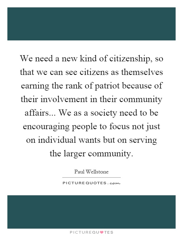 We need a new kind of citizenship, so that we can see citizens as themselves earning the rank of patriot because of their involvement in their community affairs... We as a society need to be encouraging people to focus not just on individual wants but on serving the larger community Picture Quote #1
