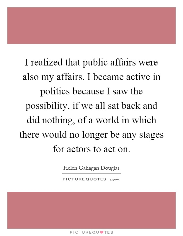 I realized that public affairs were also my affairs. I became active in politics because I saw the possibility, if we all sat back and did nothing, of a world in which there would no longer be any stages for actors to act on Picture Quote #1