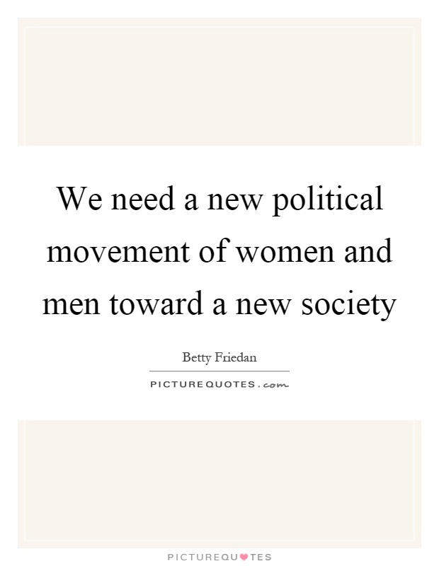 We need a new political movement of women and men toward a new society Picture Quote #1