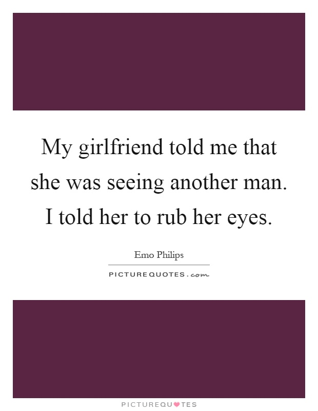 My girlfriend told me that she was seeing another man. I told her to rub her eyes Picture Quote #1