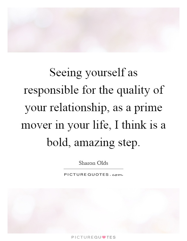 Seeing yourself as responsible for the quality of your relationship, as a prime mover in your life, I think is a bold, amazing step Picture Quote #1