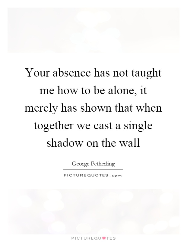 Your absence has not taught me how to be alone, it merely has shown that when together we cast a single shadow on the wall Picture Quote #1
