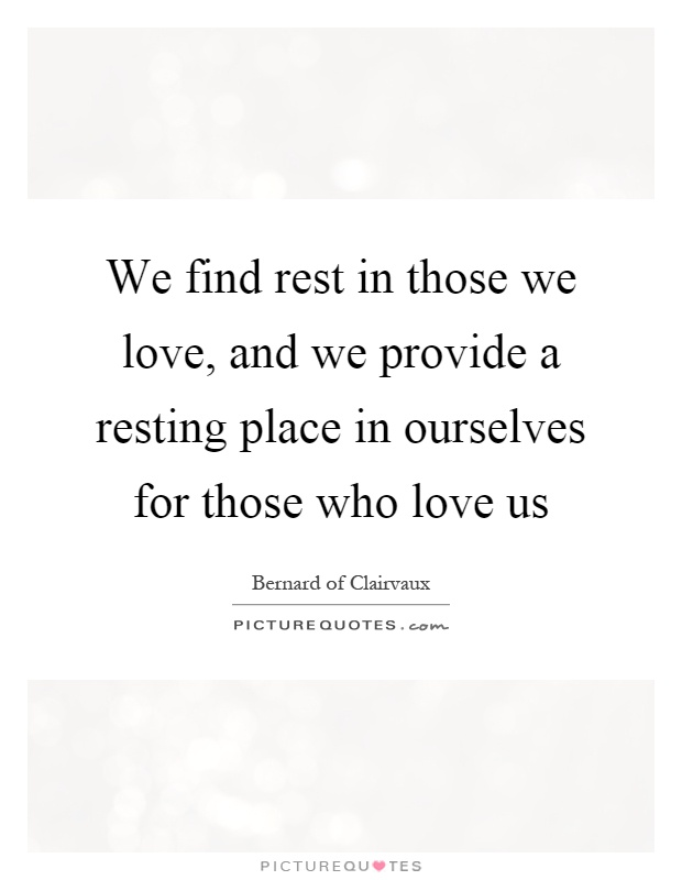 We find rest in those we love, and we provide a resting place in ourselves for those who love us Picture Quote #1