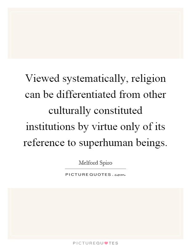 Viewed systematically, religion can be differentiated from other culturally constituted institutions by virtue only of its reference to superhuman beings Picture Quote #1