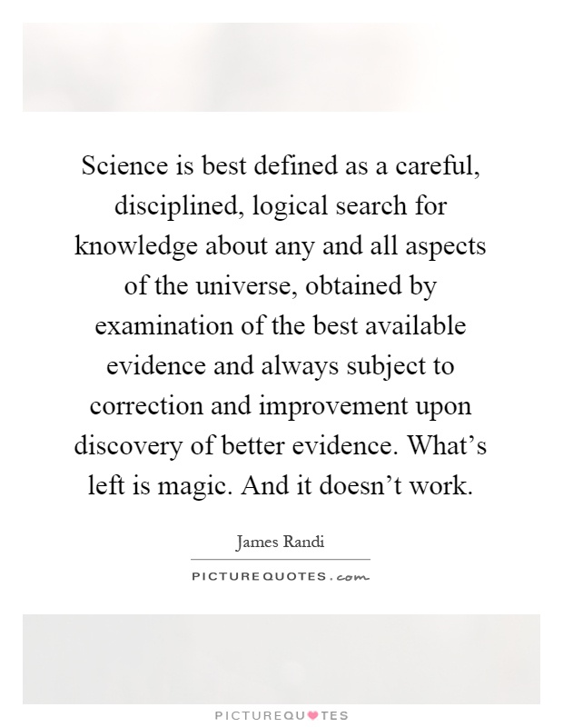 Science is best defined as a careful, disciplined, logical search for knowledge about any and all aspects of the universe, obtained by examination of the best available evidence and always subject to correction and improvement upon discovery of better evidence. What's left is magic. And it doesn't work Picture Quote #1