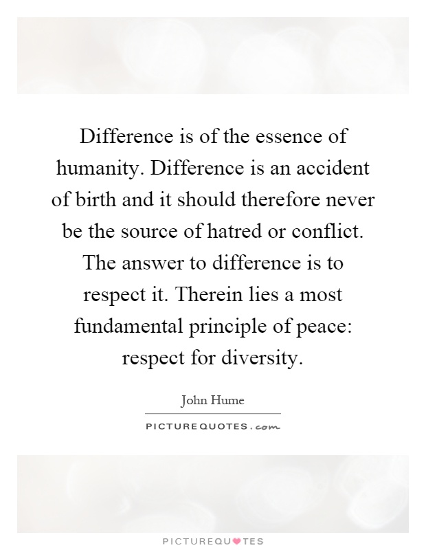Difference is of the essence of humanity. Difference is an accident of birth and it should therefore never be the source of hatred or conflict. The answer to difference is to respect it. Therein lies a most fundamental principle of peace: respect for diversity Picture Quote #1
